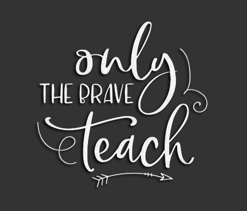 Only the brave teach!